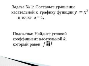 Задача № 1: Составьте уравнение касательной к графику функции в точке а = 1.