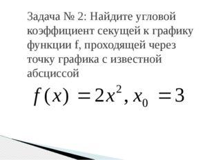 Задача № 2: Найдите угловой коэффициент секущей к графику функции f, проходящ