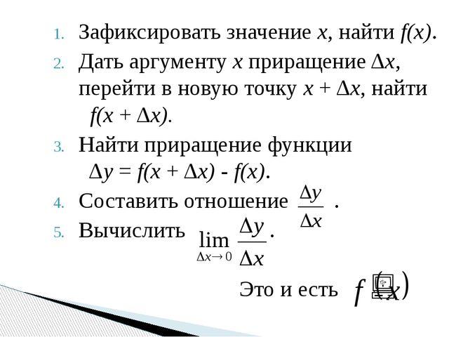 Зафиксировать значение х, найти f(х). Дать аргументу х приращение Δх, перейти...