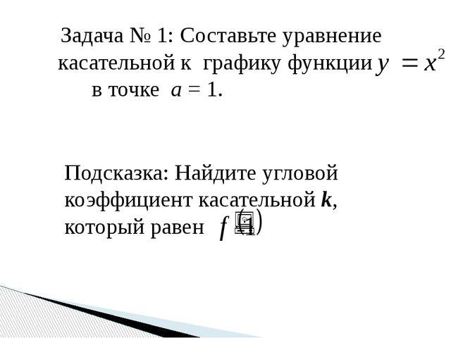 Задача № 1: Составьте уравнение касательной к графику функции в точке а = 1....