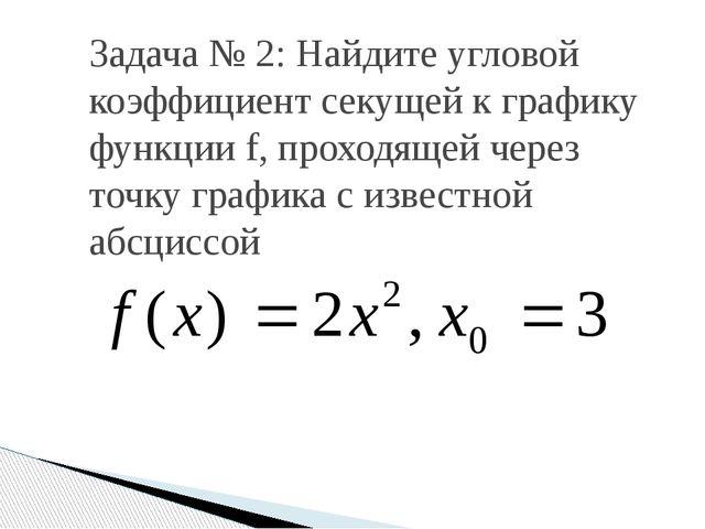 Задача № 2: Найдите угловой коэффициент секущей к графику функции f, проходящ...