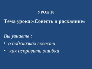 УРОК 10 Тема урока:«Совесть и раскаяние» Вы узнаете : о подсказках совести ка