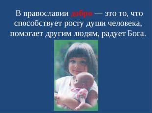 В православии добро — это то, что способствует росту души человека, помогает