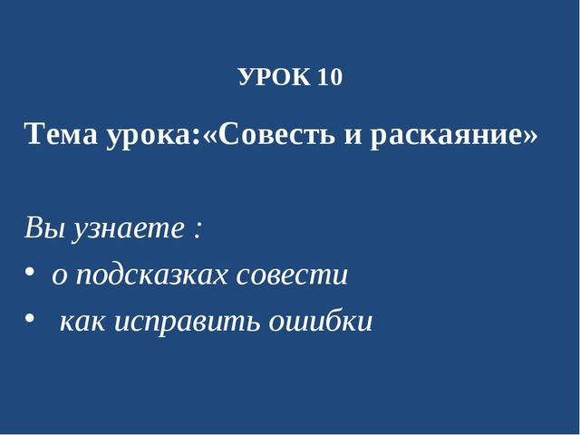 УРОК 10 Тема урока:«Совесть и раскаяние» Вы узнаете : о подсказках совести ка...