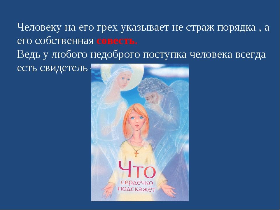 Человеку на его грех указывает не страж порядка , а его собственная совесть....