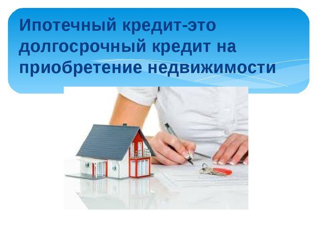 Ипотечный кредит-это долгосрочный кредит на приобретение недвижимости