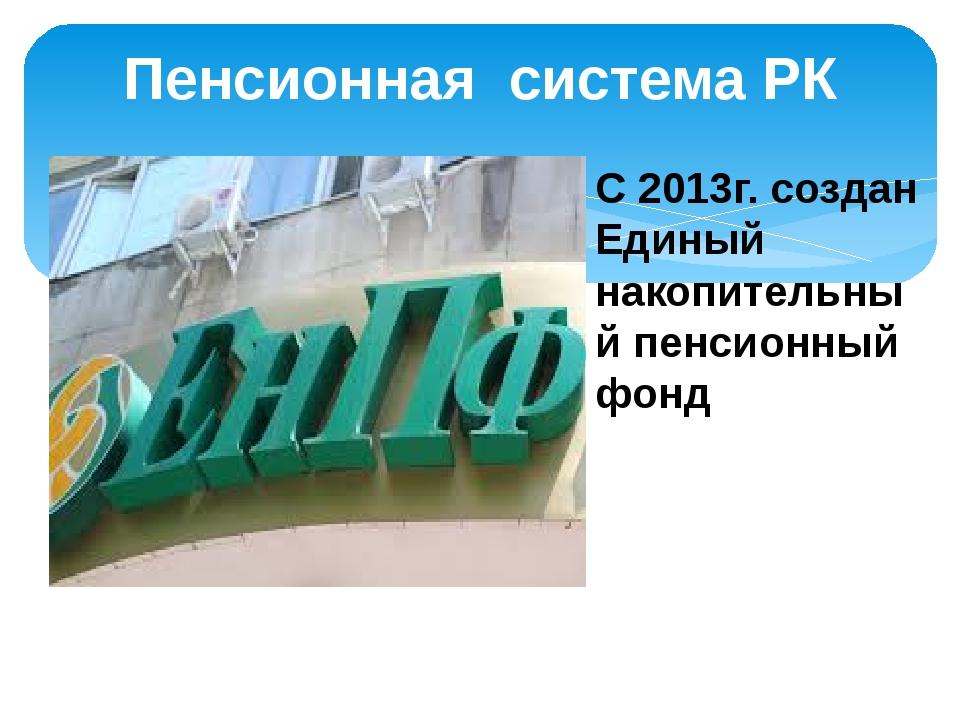 Пенсионная система РК С 2013г. создан Единый накопительный пенсионный фонд