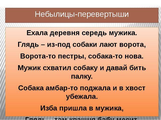 Небылицы-перевертыши Ехала деревня середь мужика. Глядь – из-под собаки лают...