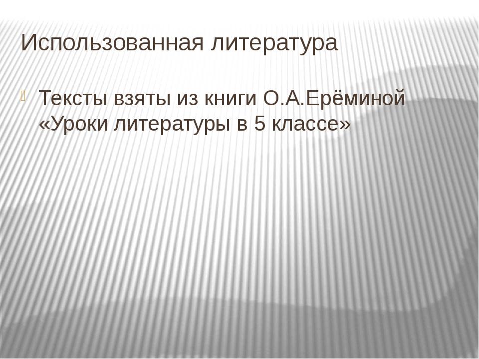Использованная литература Тексты взяты из книги О.А.Ерёминой «Уроки литератур...