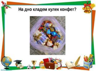 На дно кладем кулек конфет?