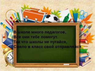 В школе много педагогов, Все они тебе помогут. Так что школы не пугайся, Смел