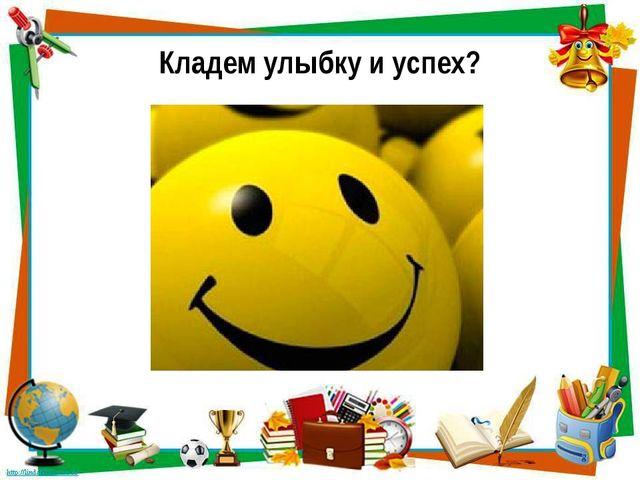 Кладем улыбку и успех?