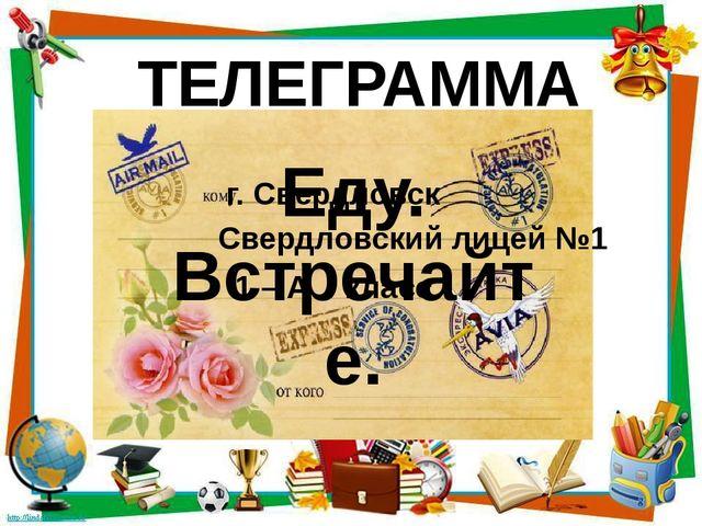 г. Свердловск Свердловский лицей №1 1 – А класс ТЕЛЕГРАММА Еду. Встречайте.