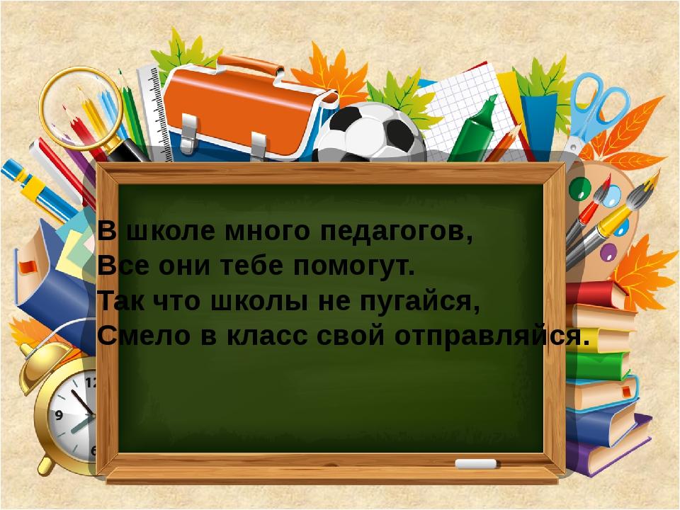 В школе много педагогов, Все они тебе помогут. Так что школы не пугайся, Смел...