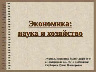 Экономика: наука и хозяйство Учитель экономики МБОУ лицея № 8 г. Ставрополя и