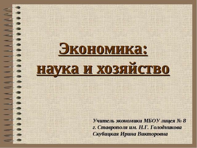 Экономика: наука и хозяйство Учитель экономики МБОУ лицея № 8 г. Ставрополя и...