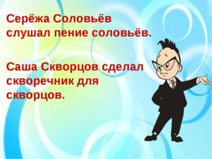 Серёжа Соловьёв слушал пение соловьёв. Саша Скворцов сделал скворечник для ск