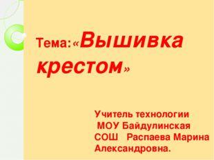 Тема:«Вышивка крестом» Учитель технологии МОУ Байдулинская СОШ Распаева Мари