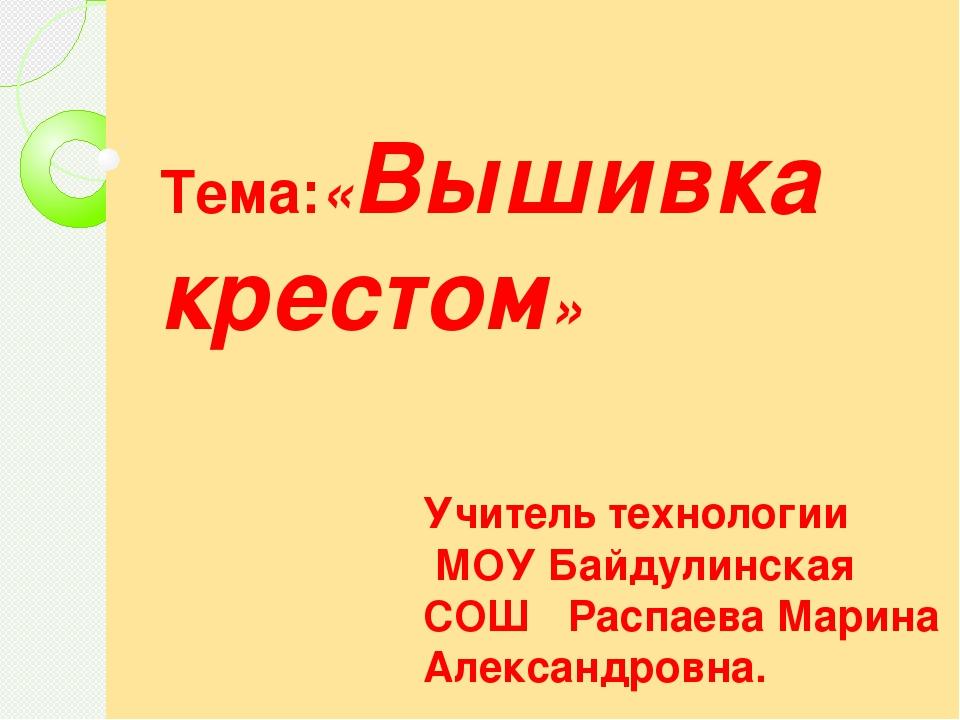 Тема:«Вышивка крестом» Учитель технологии МОУ Байдулинская СОШ Распаева Мари...
