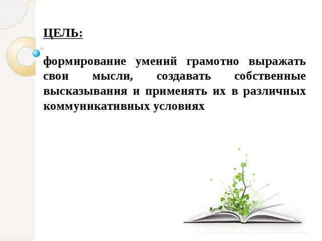 ЦЕЛЬ: формирование умений грамотно выражать свои мысли, создавать собственны...