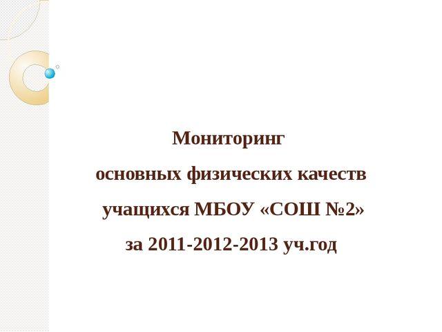 Мониторинг основных физических качеств учащихся МБОУ «СОШ №2» за 2011-2012-20...