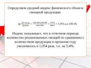 Определяем средний индекс физического объекта овощной продукции: Индекс показ