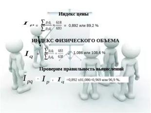 ИНДЕКС ФИЗИЧЕСКОГО ОБЪЕМА Индекс цены = = 0,892 или 89,2 % = = 1,086 или 108,