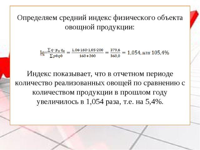 Определяем средний индекс физического объекта овощной продукции: Индекс показ...
