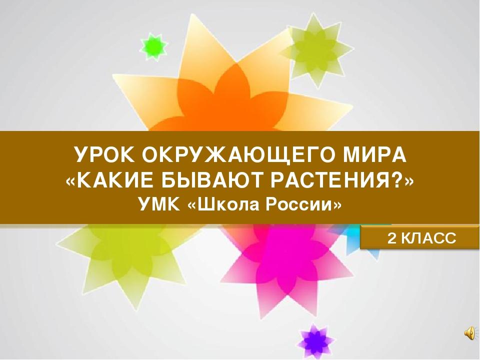 УРОК ОКРУЖАЮЩЕГО МИРА «КАКИЕ БЫВАЮТ РАСТЕНИЯ?» УМК «Школа России» Page *