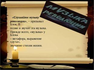 «Слушайте музыку революции», − призывал Блок. В поэме и звучит эта музыка. П
