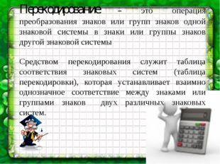 Перекодирование – это операция преобразования знаков или групп знаков одной з