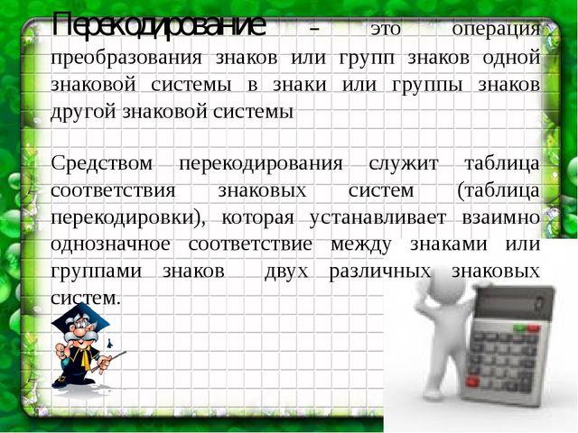 Перекодирование – это операция преобразования знаков или групп знаков одной з...