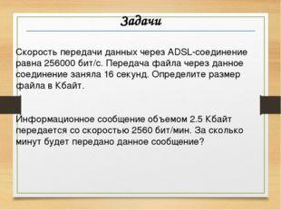 Задачи Скорость передачи данных через ADSL-соединение равна 256000 бит/c. Пер