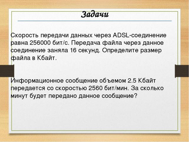 Задачи Скорость передачи данных через ADSL-соединение равна 256000 бит/c. Пер...