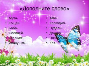 «Дополните слово» Муха- Кощей- Баба- Соловей- Красная- Иванушка- Али- Крокоди