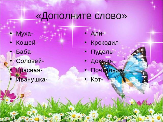 «Дополните слово» Муха- Кощей- Баба- Соловей- Красная- Иванушка- Али- Крокоди...