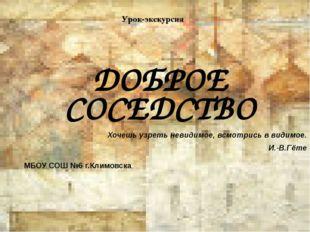 Урок-экскурсия ДОБРОЕ СОСЕДСТВО МБОУ СОШ №6 г.Климовска Хочешь узреть невидим