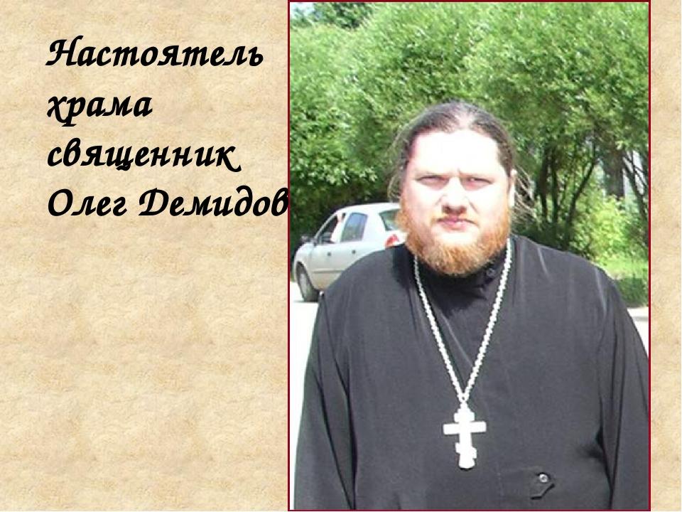 Настоятель храма священник Олег Демидов