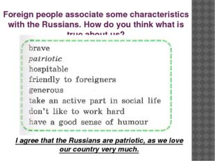 Foreign people associate some characteristics with the Russians. How do you t