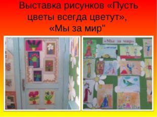 """Выставка рисунков «Пусть цветы всегда цветут», «Мы за мир"""""""
