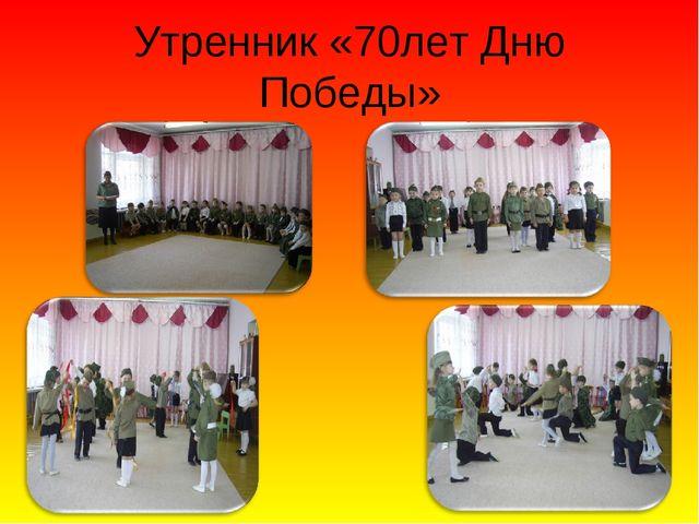 Утренник «70лет Дню Победы»