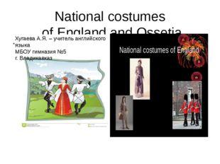 National costumes of England and Ossetia Хугаева А.Я. – учитель английского я
