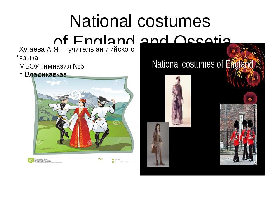 National costumes of England and Ossetia Хугаева А.Я. – учитель английского я...