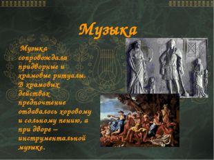 Музыка Музыка сопровождала придворные и храмовые ритуалы. В храмовых действах