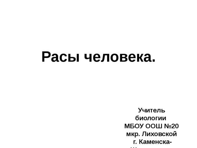 Расы человека. Учитель биологии МБОУ ООШ №20 мкр. Лиховской г. Каменска-Шахти...