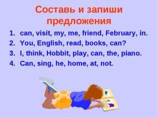 Составь и запиши предложения can, visit, my, me, friend, February, in. You, E