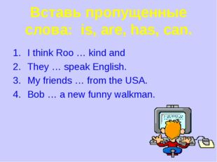 Вставь пропущенные слова: is, are, has, can. I think Roo … kind and They … sp