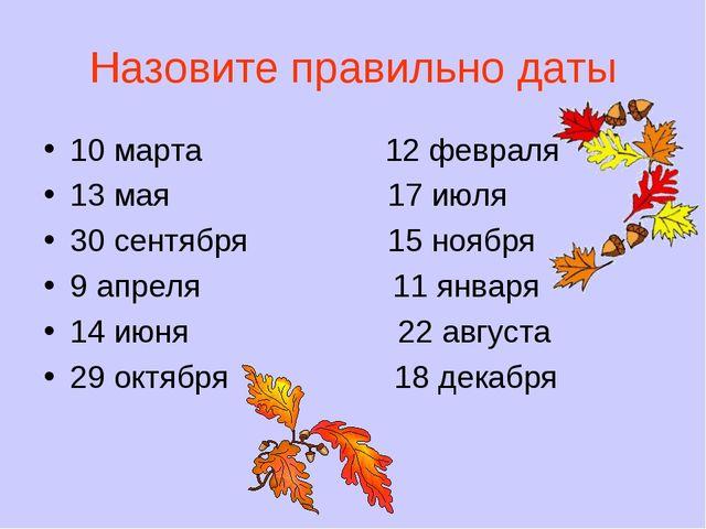 Назовите правильно даты 10 марта 12 февраля 13 мая 17 июля 30 сентября 15 ноя...