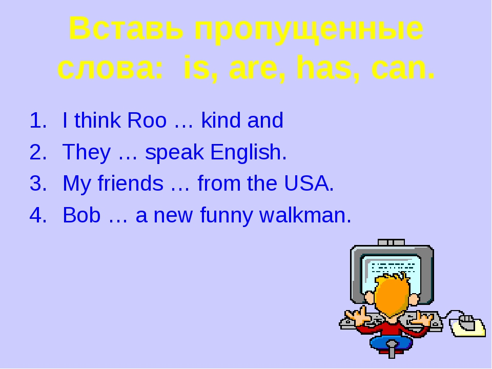 Вставь пропущенные слова: is, are, has, can. I think Roo … kind and They … sp...