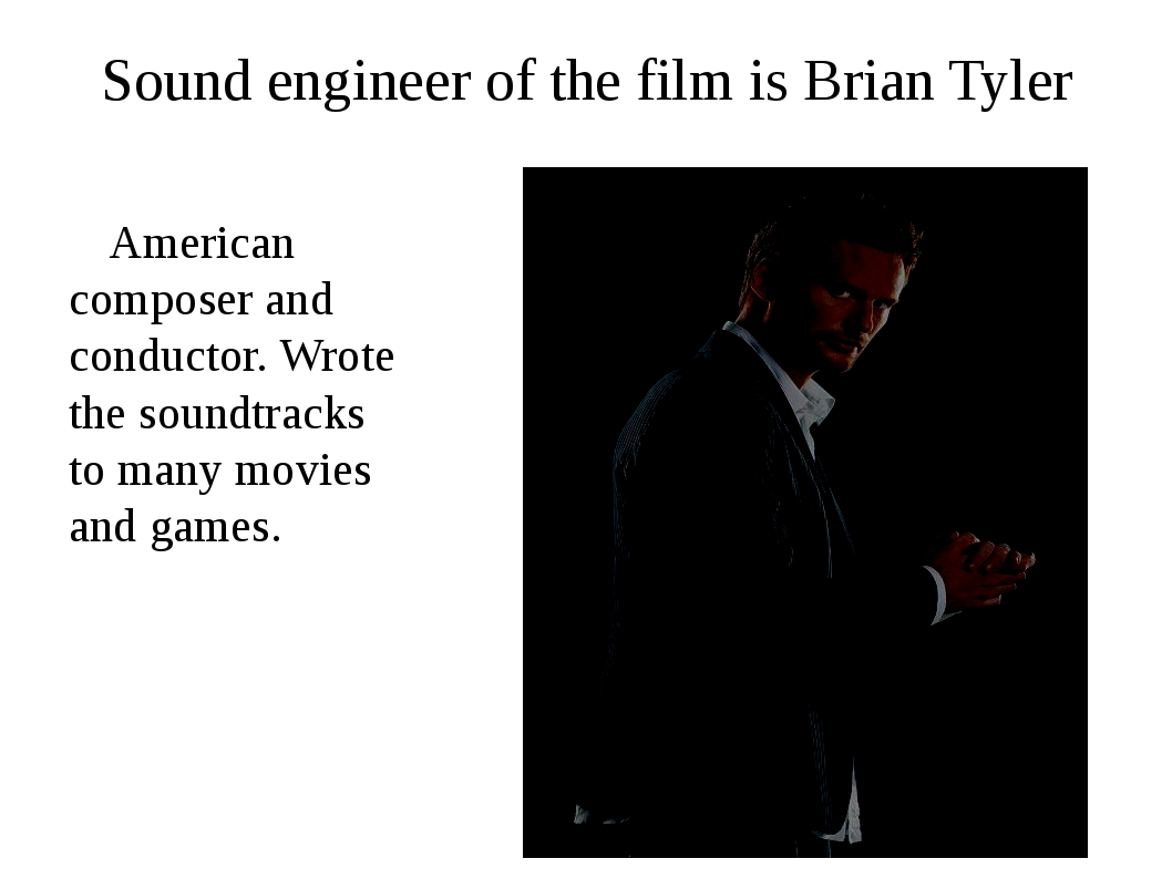 Sound engineer of the film is Brian Tyler American composer and conductor. Wr...